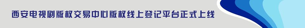 西安电视剧版权交易中心版权线上登记平台正式上线